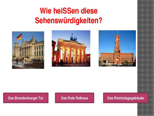 Wie heiSSen diese Sehenswürdigkeiten? Das Brandenburger Tor Das Rote Rathaus...