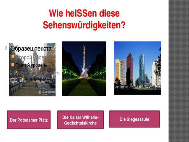 Wie heiSSen diese Sehenswürdigkeiten? Der Potsdamer Platz Die Kaiser Wilhelm-...