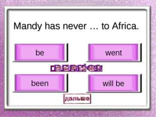 Mandy has never … to Africa. been be went will be
