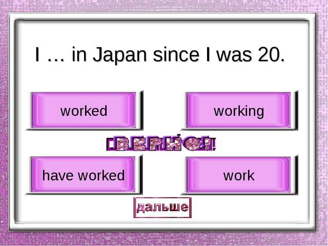 I … in Japan since I was 20. have worked worked working work