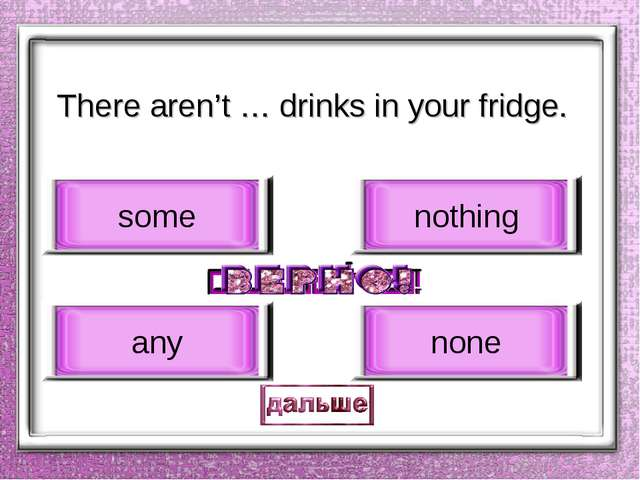 There aren't … drinks in your fridge. any some nothing none