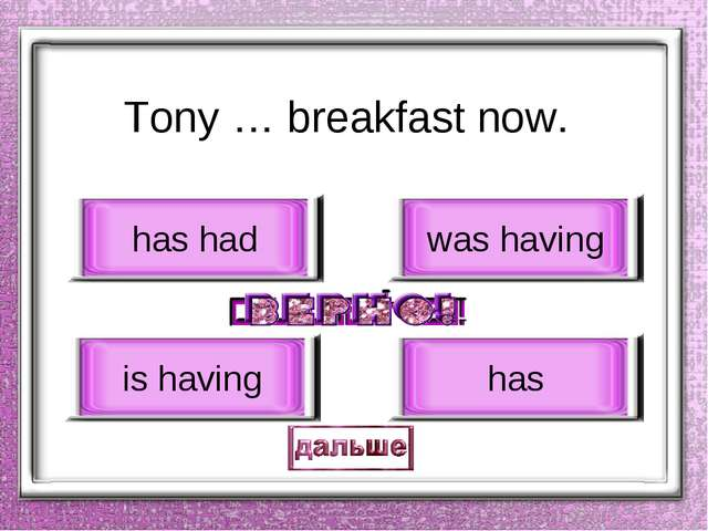Tony … breakfast now. is having has had was having has