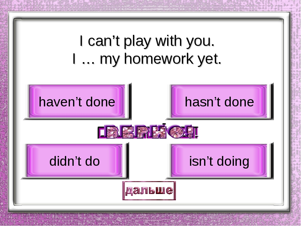 I can't play with you. I … my homework yet. haven't done didn't do hasn't don...