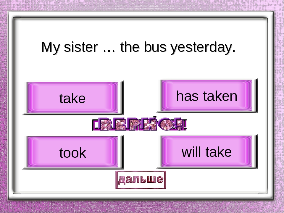 My sister … the bus yesterday. took take has taken will take