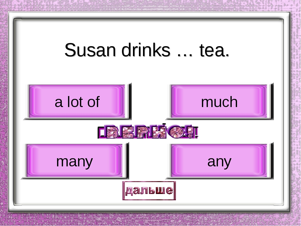 Susan drinks … tea. a lot of many much any