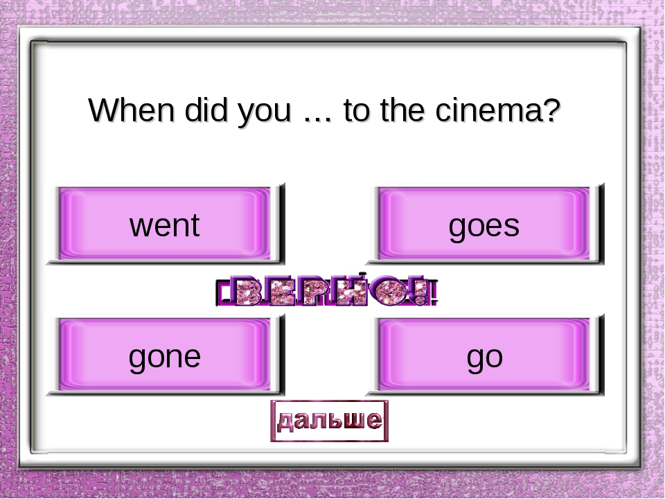When did you … to the cinema? go gone goes went