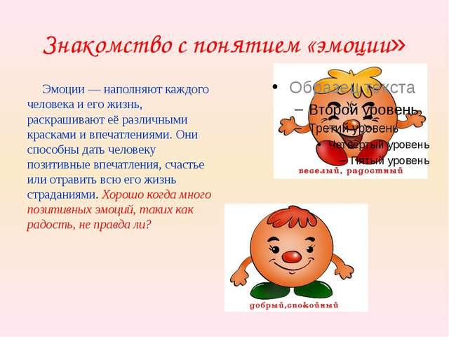 Знакомство с понятием «эмоции» Эмоции — наполняют каждого человека и его жизн...