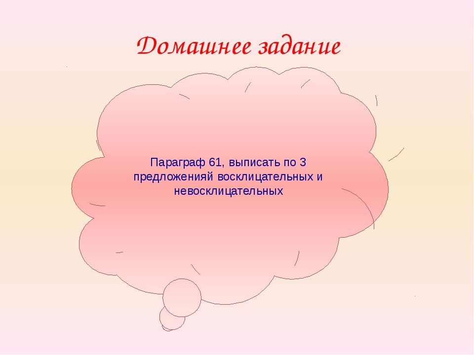 Домашнее задание Параграф 61, выписать по 3 предложенияй восклицательных и не...