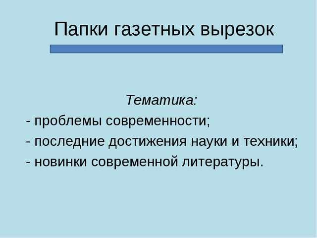 Папки газетных вырезок Тематика: - проблемы современности; - последние достиж...