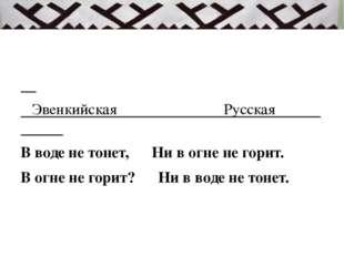 Эвенкийская Русская В воде не тонет,  Ни в огне не горит. В огне не гор