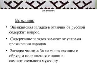 Заключение. Выяснили: Эвенкийская загадка в отличии от русской содержит вопр