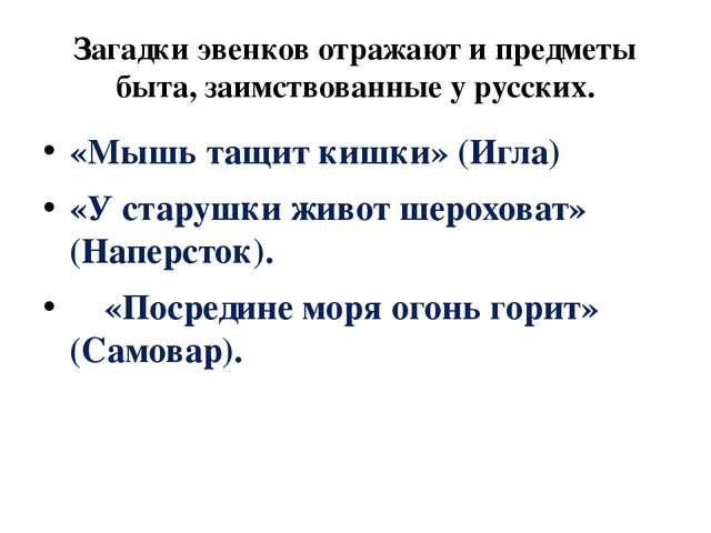 Загадки эвенков отражают и предметы быта, заимствованные у русских. «Мышь тащ...