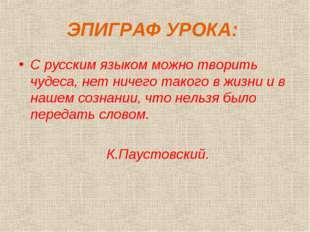 ЭПИГРАФ УРОКА: С русским языком можно творить чудеса, нет ничего такого в жиз