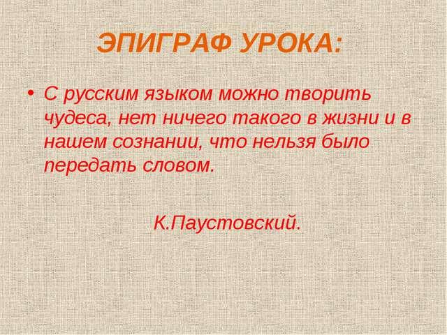ЭПИГРАФ УРОКА: С русским языком можно творить чудеса, нет ничего такого в жиз...