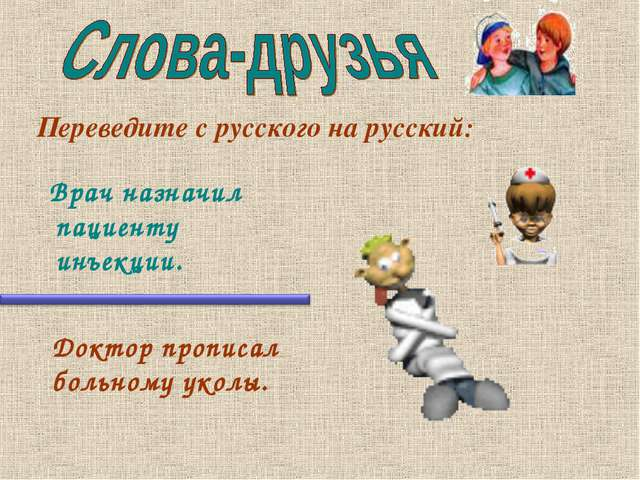 Врач назначил пациенту инъекции. Переведите с русского на русский: Доктор пр...