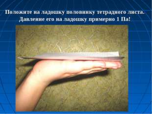 Положите на ладошку половинку тетрадного листа. Давление его на ладошку приме