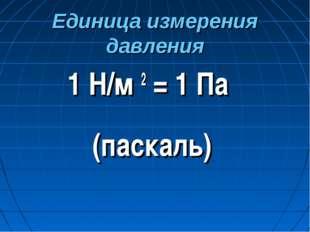 Единица измерения давления 1 Н/м 2 = 1 Па (паскаль)