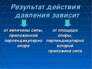 Результат действия давления зависит от величины силы, приложенной перпендикул