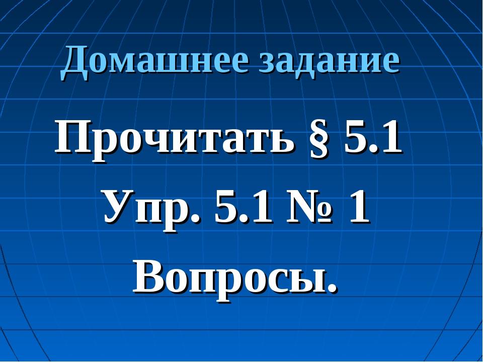Домашнее задание Прочитать § 5.1 Упр. 5.1 № 1 Вопросы.