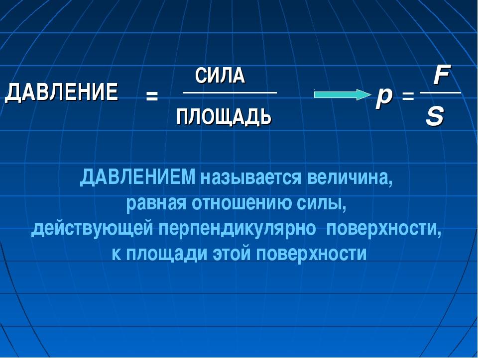 СИЛА ПЛОЩАДЬ p S F ДАВЛЕНИЕМ называется величина, равная отношению силы, дейс...