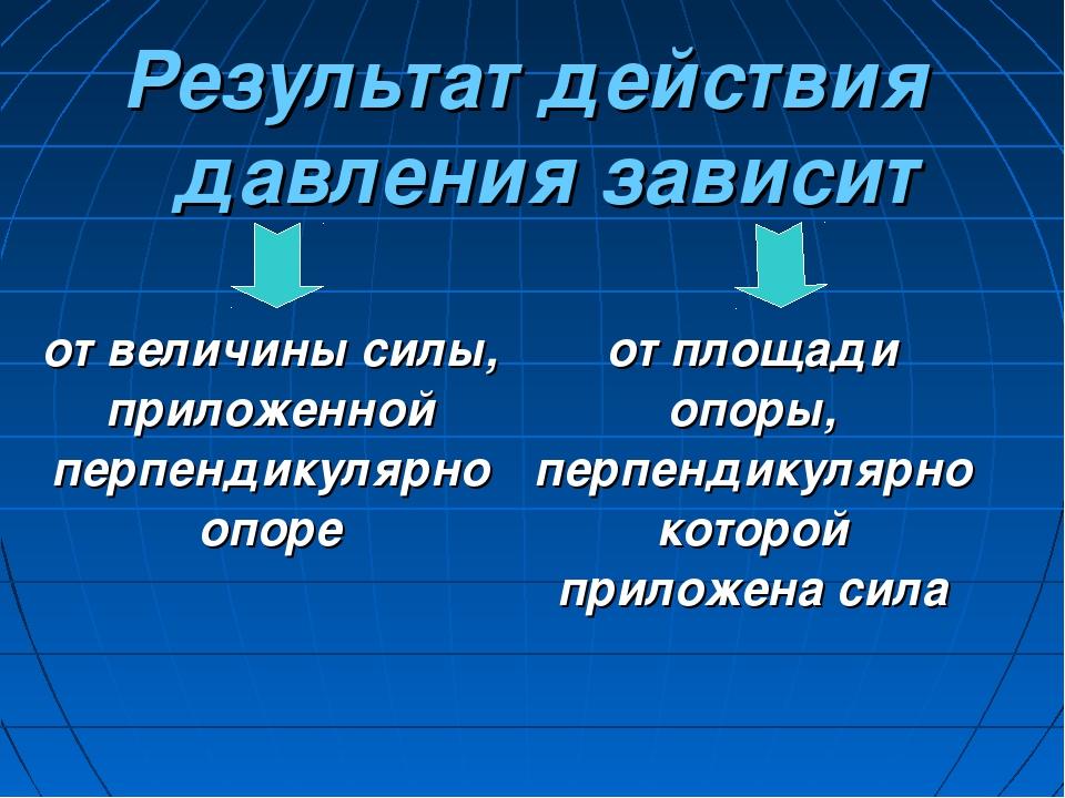 Результат действия давления зависит от величины силы, приложенной перпендикул...
