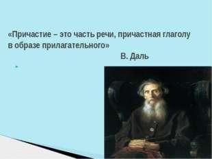 «Причастие – это часть речи, причастная глаголу в образе прилагательного» В.