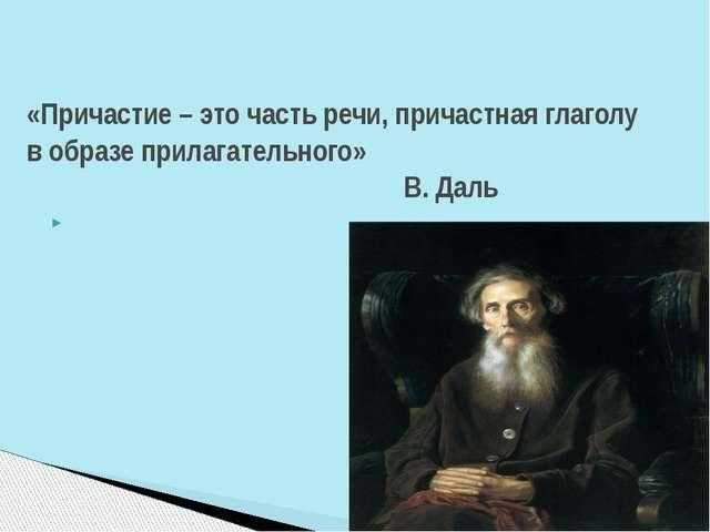 «Причастие – это часть речи, причастная глаголу в образе прилагательного» В....