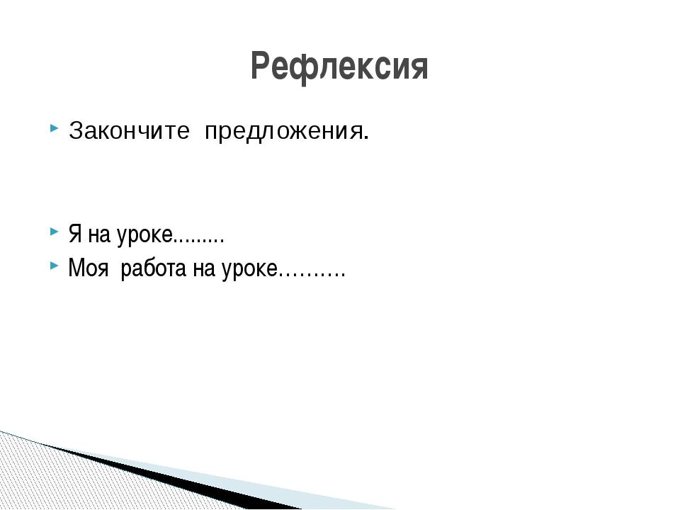 Закончите предложения. Я на уроке......... Моя работа на уроке………. Рефлексия