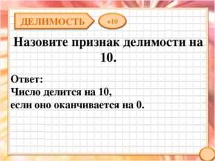 Назовите признак делимости на 10. Ответ: Число делится на 10, если оно оканчи