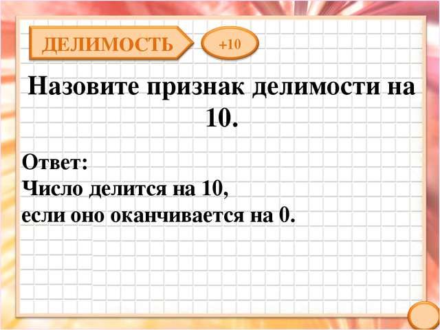 Назовите признак делимости на 10. Ответ: Число делится на 10, если оно оканчи...