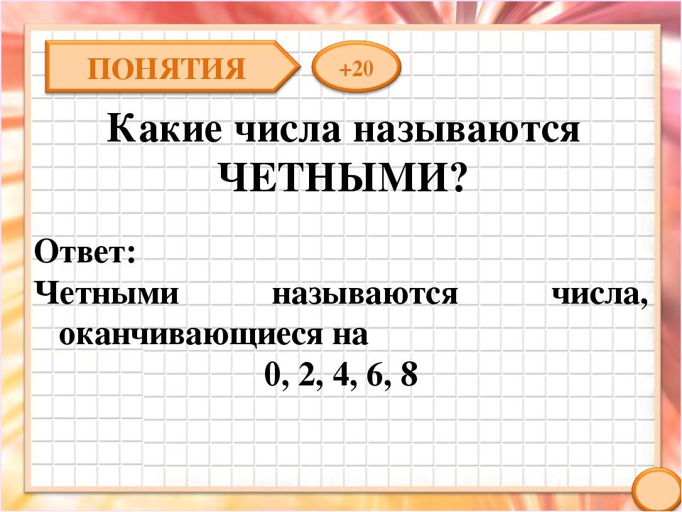 Какие числа называются ЧЕТНЫМИ? Ответ: Четными называются числа, оканчивающие...