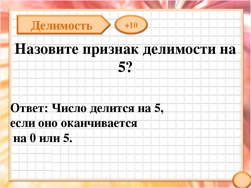 Назовите признак делимости на 5? Ответ: Число делится на 5, если оно оканчива...