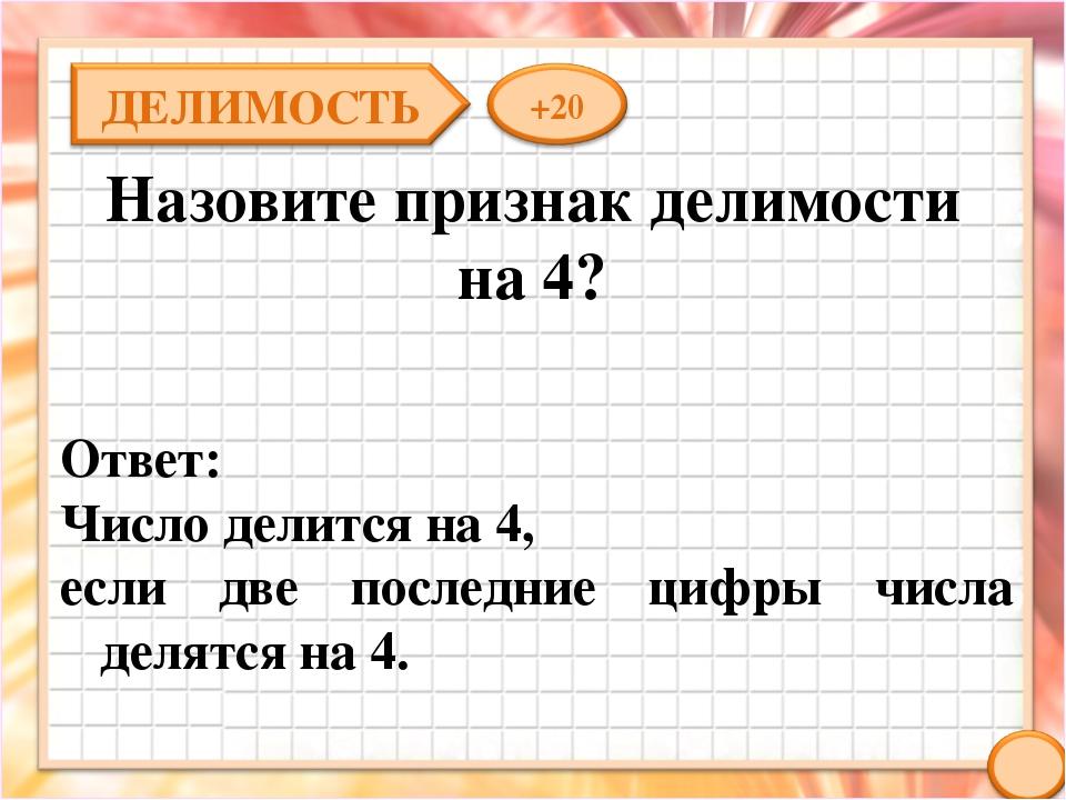 Назовите признак делимости на 4? Ответ: Число делится на 4, если две последни...