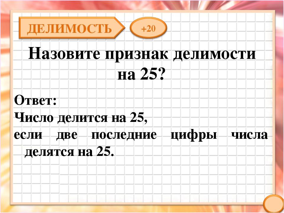 Назовите признак делимости на 25? Ответ: Число делится на 25, если две послед...