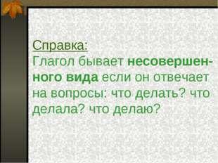Справка: Глагол бывает несовершен- ного вида если он отвечает на вопросы: что