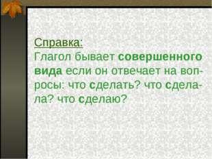 Справка: Глагол бывает совершенного вида если он отвечает на воп- росы: что c