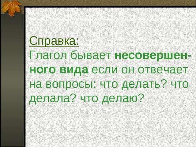 Справка: Глагол бывает несовершен- ного вида если он отвечает на вопросы: что...