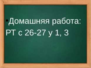 Домашняя работа: РТ с 26-27 у 1, 3