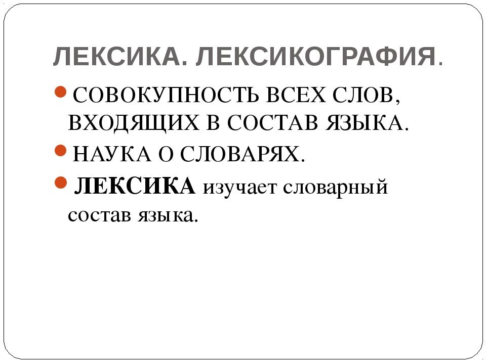 ЛЕКСИКА. ЛЕКСИКОГРАФИЯ. СОВОКУПНОСТЬ ВСЕХ СЛОВ, ВХОДЯЩИХ В СОСТАВ ЯЗЫКА. НАУК...