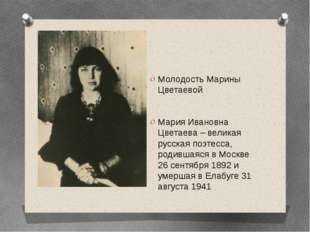 Молодость Марины Цветаевой Мария Ивановна Цветаева – великая русская поэтесс