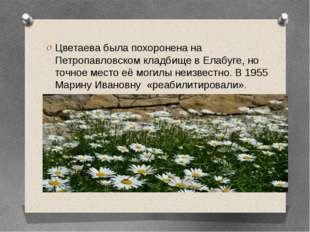 Цветаева была похоронена на Петропавловском кладбище в Елабуге, но точное ме