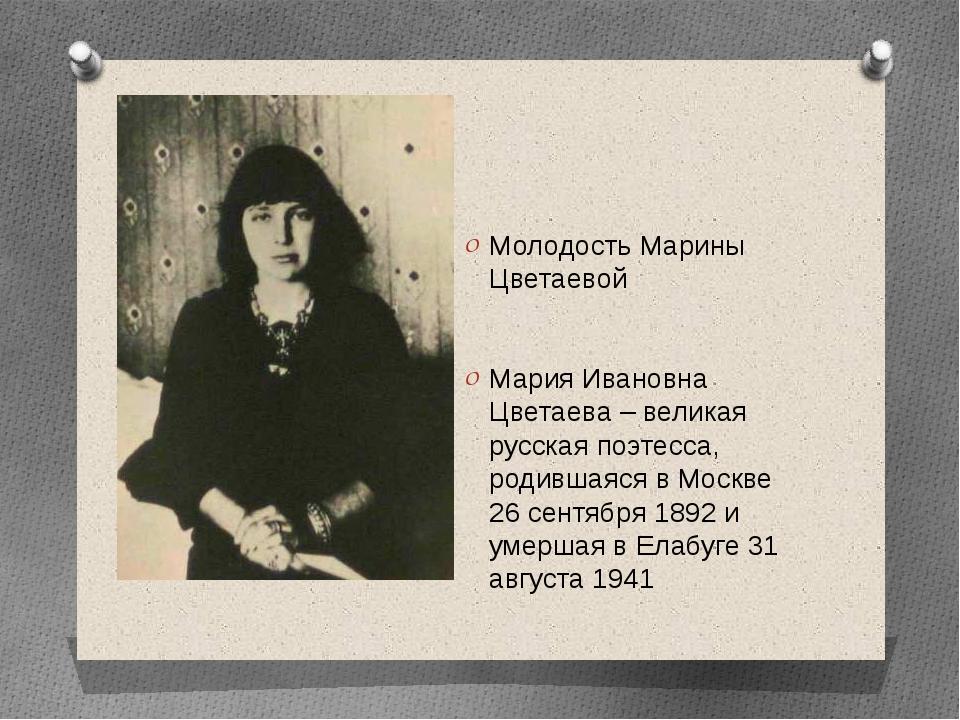 Молодость Марины Цветаевой Мария Ивановна Цветаева – великая русская поэтесс...