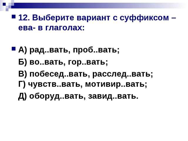 12. Выберите вариант с суффиксом –ева- в глаголах: А) рад..вать, проб..вать;...