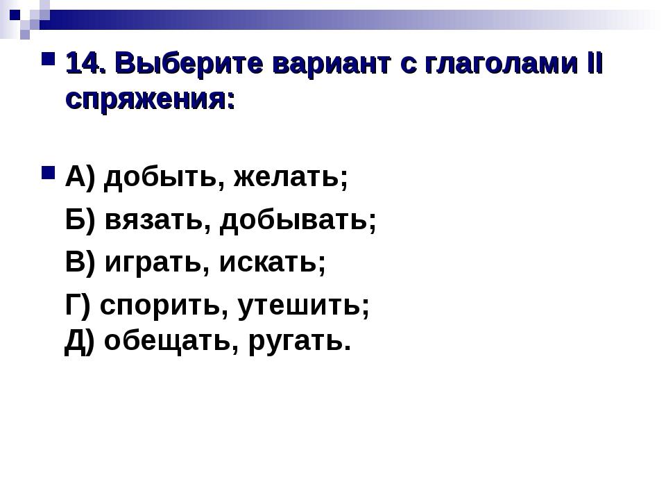 14. Выберите вариант с глаголами II спряжения: А) добыть, желать; Б) вязать,...