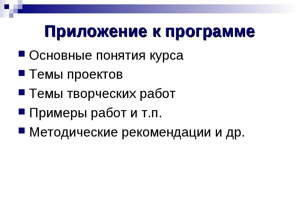 Приложение к программе Основные понятия курса Темы проектов Темы творческих р...