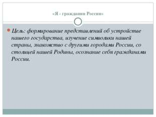 «Я - гражданин России» Цель: формирование представлений об устройстве нашего