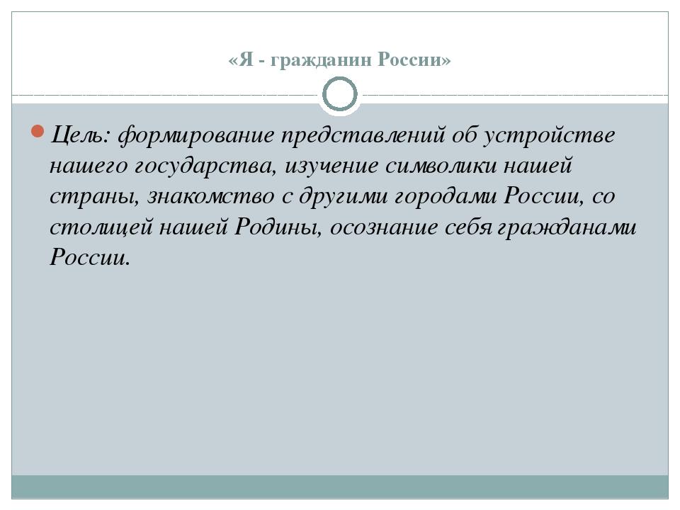 «Я - гражданин России» Цель: формирование представлений об устройстве нашего...