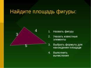 Найдите площадь фигуры: Назвать фигуру Указать известные элементы Выбрать фор