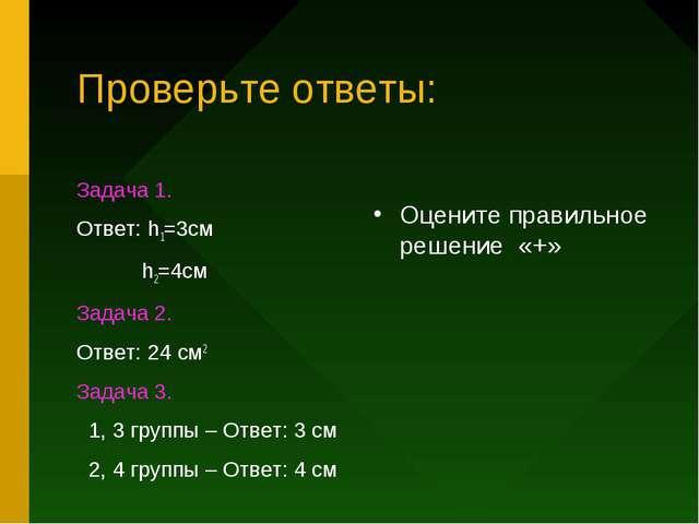 Проверьте ответы: Задача 1. Ответ: h1=3см h2=4см Задача 2. Ответ: 24 см2 Зада...
