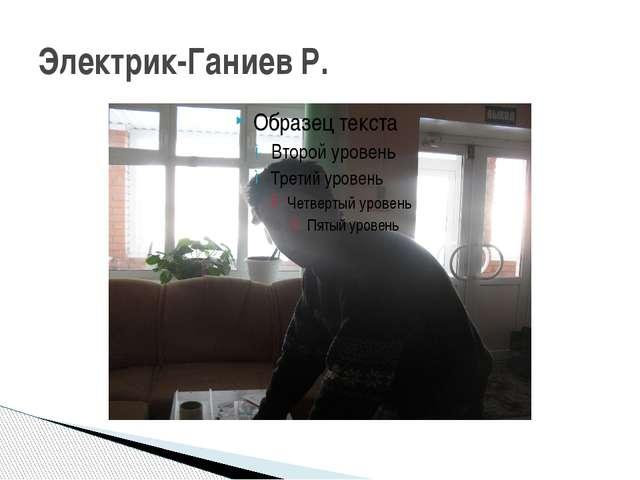 Электрик-Ганиев Р.